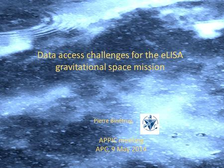 APPIC meeting APC, 9 May 2014 Pierre Binétruy, Data access challenges for the eLISA gravitational space mission.