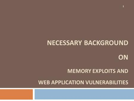NECESSARY BACKGROUND ON MEMORY EXPLOITS AND WEB APPLICATION VULNERABILITIES 1.