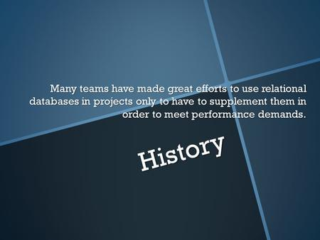 History Many teams have made great efforts to use relational databases in projects only to have to supplement them in order to meet performance demands.