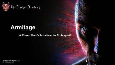 © 2010 – MAD Security, LLC All rights reserved ArmitageArmitage A Power User's Interface for Metasploit.