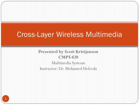Presented by Scott Kristjanson CMPT-820 Multimedia Systems Instructor: Dr. Mohamed Hefeeda 1 Cross-Layer Wireless Multimedia.