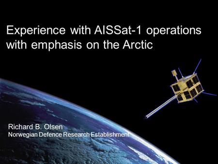 Experience with AISSat-1 operations with emphasis on the Arctic Richard B. Olsen Norwegian Defence Research Establishment.