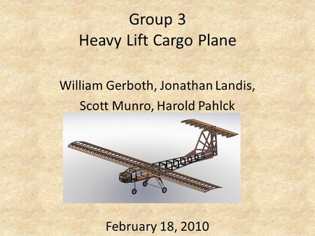Group 3 Heavy Lift Cargo Plane William Gerboth, Jonathan Landis, Scott Munro, Harold Pahlck February 18, 2010.