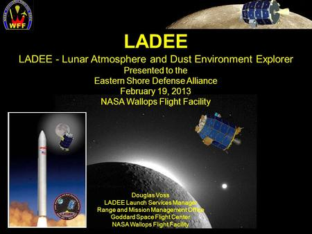 LADEE LADEE - Lunar Atmosphere and Dust Environment Explorer Presented to the Eastern Shore Defense Alliance February 19, 2013 NASA Wallops Flight Facility.