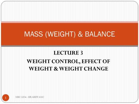 LECTURE 3 WEIGHT CONTROL, EFFECT OF WEIGHT & WEIGHT CHANGE MASS (WEIGHT) & BALANCE 1 MBC 3204 - SIR ARIFF AMC.