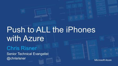 Push to ALL the iPhones with Azure Chris Risner Senior Technical Microsoft Azure.