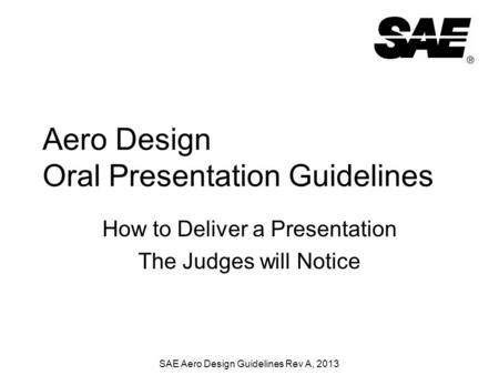 SAE Aero Design Guidelines Rev A, 2013 Aero Design Oral Presentation Guidelines How to Deliver a Presentation The Judges will Notice.
