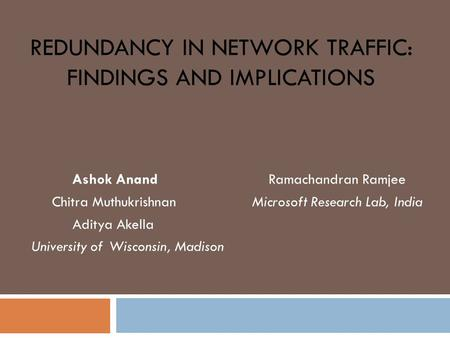 REDUNDANCY IN NETWORK TRAFFIC: FINDINGS AND IMPLICATIONS Ashok Anand Ramachandran Ramjee Chitra Muthukrishnan Microsoft Research Lab, India Aditya Akella.