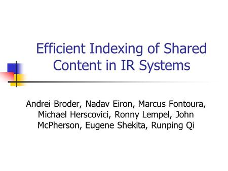 Efficient Indexing of Shared Content in IR Systems Andrei Broder, Nadav Eiron, Marcus Fontoura, Michael Herscovici, Ronny Lempel, John McPherson, Eugene.