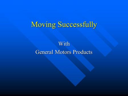 Moving Successfully With General Motors Products.