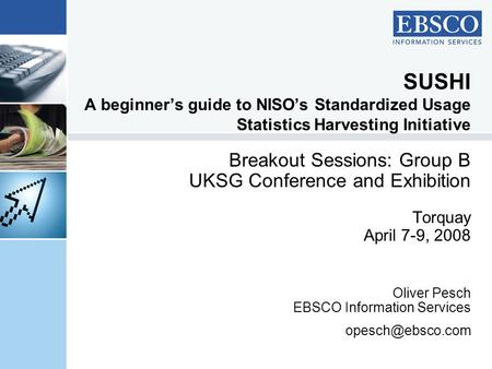 SUSHI A beginner's guide to NISO's Standardized Usage Statistics Harvesting Initiative Breakout Sessions: Group B UKSG Conference and Exhibition Torquay.