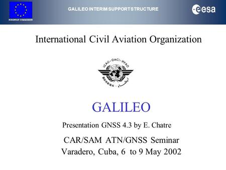 GALILEO INTERIM SUPPORT STRUCTURE EUROPEAN COMMISSION International Civil Aviation Organization GALILEO CAR/SAM ATN/GNSS Seminar Varadero, Cuba, 6 to 9.