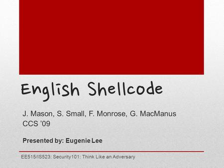 English Shellcode J. Mason, S. Small, F. Monrose, G. MacManus CCS '09 Presented by: Eugenie Lee EE515/IS523: Security101: Think Like an Adversary.