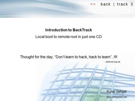 "<< back | track 3 Introduction to BackTrack Local boot to remote root in just one CD Thought for the day, ""Don't learn to hack, hack to learn""..!!! - darknet.org.uk."