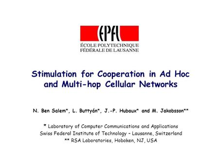 Stimulation for Cooperation in Ad Hoc and Multi-hop Cellular Networks N. Ben Salem*, L. Buttyán*, J.-P. Hubaux* and M. Jakobsson** * Laboratory of Computer.