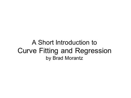 A Short Introduction to Curve Fitting and Regression by Brad Morantz