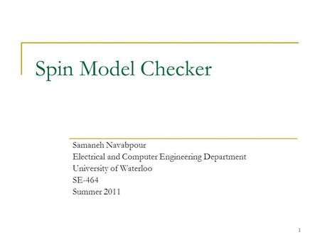 1 Spin Model Checker Samaneh Navabpour Electrical and Computer Engineering Department University of Waterloo SE-464 Summer 2011.
