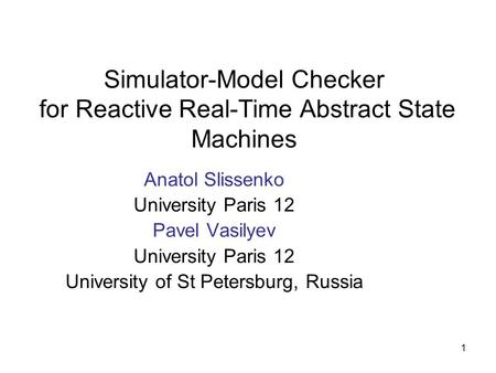 1 Simulator-Model Checker for Reactive Real-Time Abstract State Machines Anatol Slissenko University Paris 12 Pavel Vasilyev University Paris 12 University.