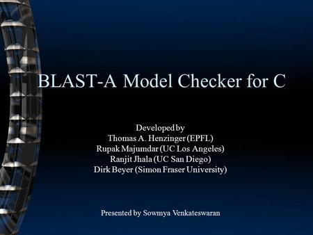 BLAST-A Model Checker for C Developed by Thomas A. Henzinger (EPFL) Rupak Majumdar (UC Los Angeles) Ranjit Jhala (UC San Diego) Dirk Beyer (Simon Fraser.