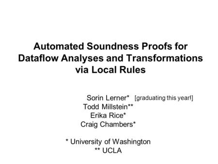 Automated Soundness Proofs for Dataflow Analyses and Transformations via Local Rules Sorin Lerner* Todd Millstein** Erika Rice* Craig Chambers* * University.