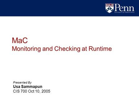 MaC Monitoring and Checking at Runtime Presented By Usa Sammapun CIS 700 Oct 10, 2005.