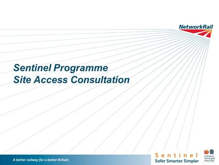 /1 Sentinel Programme Site Access Consultation. /2 Introduction Sentinel – what has been achieved Launched in NR July 2013 Launched to all NR suppliers.