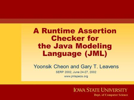 Dept. of Computer Science A Runtime Assertion Checker for the Java Modeling Language (JML) Yoonsik Cheon and Gary T. Leavens SERP 2002, June 24-27, 2002.
