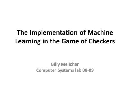 The Implementation of Machine Learning in the Game of Checkers Billy Melicher Computer Systems lab 08-09.