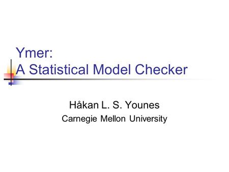 Ymer: A Statistical Model Checker Håkan L. S. Younes Carnegie Mellon University.