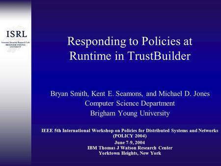 Responding to Policies at Runtime in TrustBuilder Bryan Smith, Kent E. Seamons, and Michael D. Jones Computer Science Department Brigham Young University.
