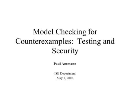 Model Checking for Counterexamples: Testing and Security Paul Ammann ISE Department May 1, 2002.