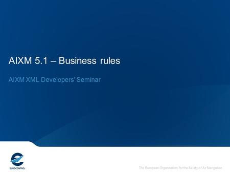 The European Organisation for the Safety of Air Navigation AIXM 5.1 – Business rules AIXM XML Developers' Seminar.