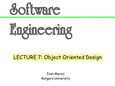 Ivan Marsic Rutgers University LECTURE 7: Object Oriented Design.