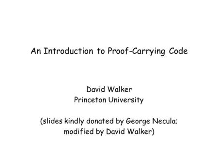 An Introduction to Proof-Carrying Code David Walker Princeton University (slides kindly donated by George Necula; modified by David Walker)