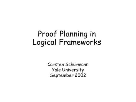 Proof Planning in Logical Frameworks Carsten Schürmann Yale University September 2002.