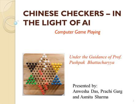CHINESE CHECKERS – IN THE LIGHT OF AI Computer Game Playing 1 Under the Guidance of Prof. Pushpak Bhattacharyya Presented by: Anwesha Das, Prachi Garg.