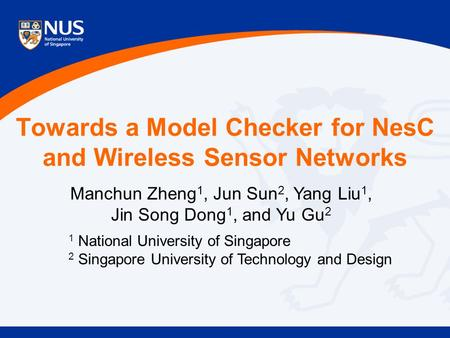 Towards a Model Checker for NesC and Wireless Sensor Networks Manchun Zheng 1, Jun Sun 2, Yang Liu 1, Jin Song Dong 1, and Yu Gu 2 1 National University.