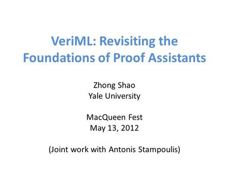 VeriML: Revisiting the Foundations of Proof Assistants Zhong Shao Yale University MacQueen Fest May 13, 2012 (Joint work with Antonis Stampoulis)