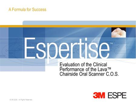 A Formula for Success © 3M 2008. All Rights Reserved. Evaluation of the Clinical Performance of the Lava™ Chairside Oral Scanner C.O.S.