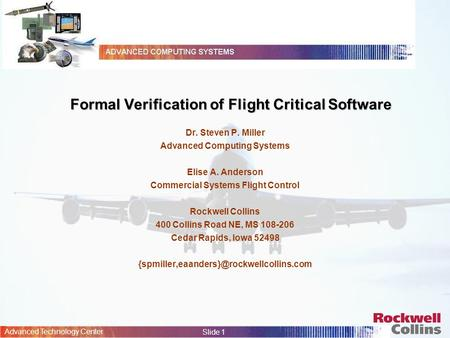 Advanced Technology Center Slide 1 Formal Verification of Flight Critical Software Dr. Steven P. Miller Advanced Computing Systems Elise A. Anderson Commercial.