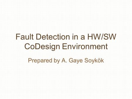 Fault Detection in a HW/SW CoDesign Environment Prepared by A. Gaye Soykök.
