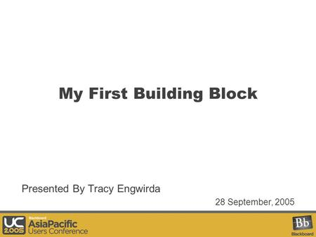 My First Building Block Presented By Tracy Engwirda 28 September, 2005.