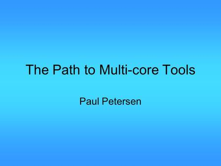 The Path to Multi-core Tools Paul Petersen. Multi-coreToolsThePathTo 2 Outline Motivation Where are we now What is easy to do next What is missing.