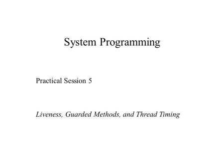 System Programming Practical Session 5 Liveness, Guarded Methods, and Thread Timing.