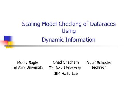 Scaling Model Checking of Dataraces Using Dynamic Information Ohad Shacham Tel Aviv University IBM Haifa Lab Mooly Sagiv Tel Aviv University Assaf Schuster.