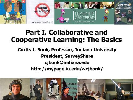 Part I. Collaborative and Cooperative Learning: The Basics Curtis J. Bonk, Professor, Indiana University President, SurveyShare