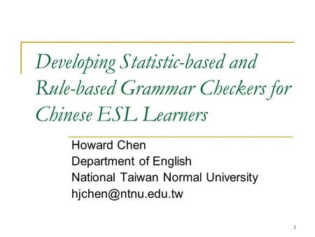 1 Developing Statistic-based and Rule-based Grammar Checkers for Chinese ESL Learners Howard Chen Department of English National Taiwan Normal University.