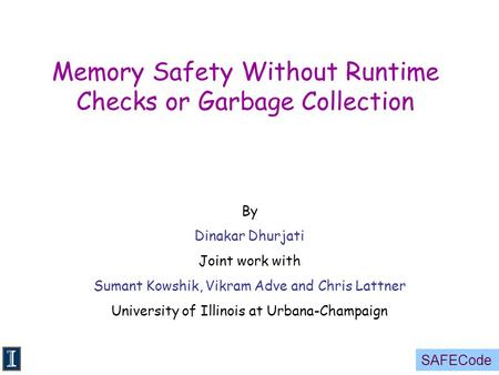 SAFECode Memory Safety Without Runtime Checks or Garbage Collection By Dinakar Dhurjati Joint work with Sumant Kowshik, Vikram Adve and Chris Lattner University.
