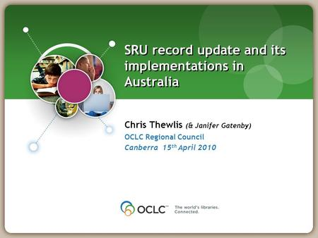 NUKAT, Warsaw 23 January 2008 Chris Thewlis (& Janifer Gatenby) OCLC Regional Council Canberra 15 th April 2010 SRU record update and its implementations.