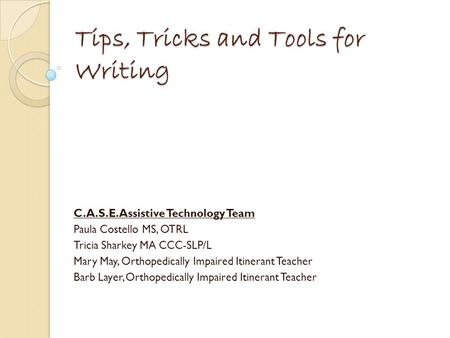 Tips, Tricks and Tools for Writing C.A.S.E. Assistive Technology Team Paula Costello MS, OTRL Tricia Sharkey MA CCC-SLP/L Mary May, Orthopedically Impaired.